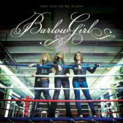 BarlowGirl - How can we be silent